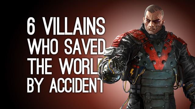6 Villains Who Saved the World By Accident